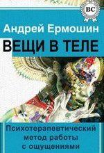 Ермошин А.Ф. Вещи в теле: Психотерапевтический метод работы с ощущениями ОНЛАЙН